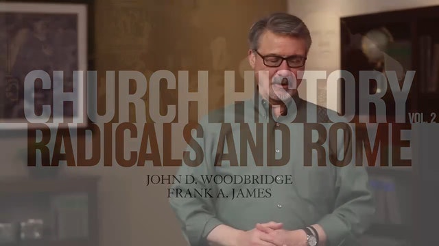 Church History, Vol 2 - Session 5: Radicals and Rome: Responses to the Magisterial Reformation