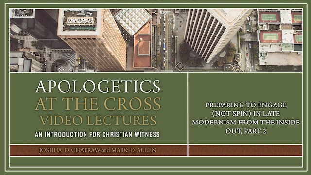 Apologetics at the Cross - Session 11 - Preparing to Engage in Late Modernism