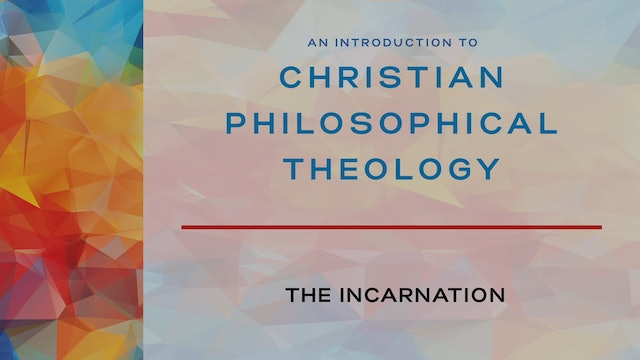 Intro to Christian Philosophical Theology - Session 5 - The Incarnation