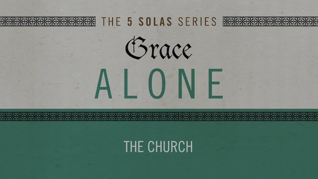 Grace Alone - Session 8 - The Church